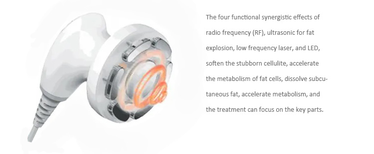 Radio frequency to dissolve fat cells: Through 0.8MHz multifunctional radio frequency, dissolve and burn subcutaneous fat, accelerate metabolism, reduce cellulite, and promote metabolism  Low-frequency laser accelerates fat metabolism: Low-frequency laser creates temporary pores on the skin surface and removes fat with a micro current  Negative pressure accelerates skin metabolism: The negative pressure level is adjustable, and it can massage the skin in various states  Ultrasonic for fat explosion: Utilize 32-38KHz ultrasonic energy to effectively break up cellulite and achieve the goal of slimming  LED improves skin: Improve skin condition, make skin clearer and firmer